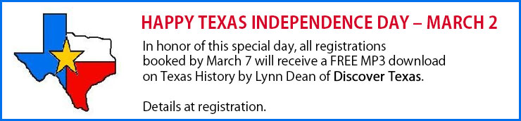 Happy Texas Independence Day - March 2 In honor of this special day, all registrations booked by March 7 will receive a FREE MP3 download on Texas History by Lynn Dean of Discover Texas. Details at registration.